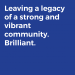 Leaving a legacy of a strong and vibrant community. Brilliant.
